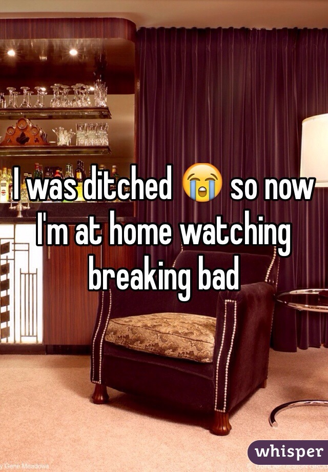 I was ditched 😭 so now I'm at home watching breaking bad