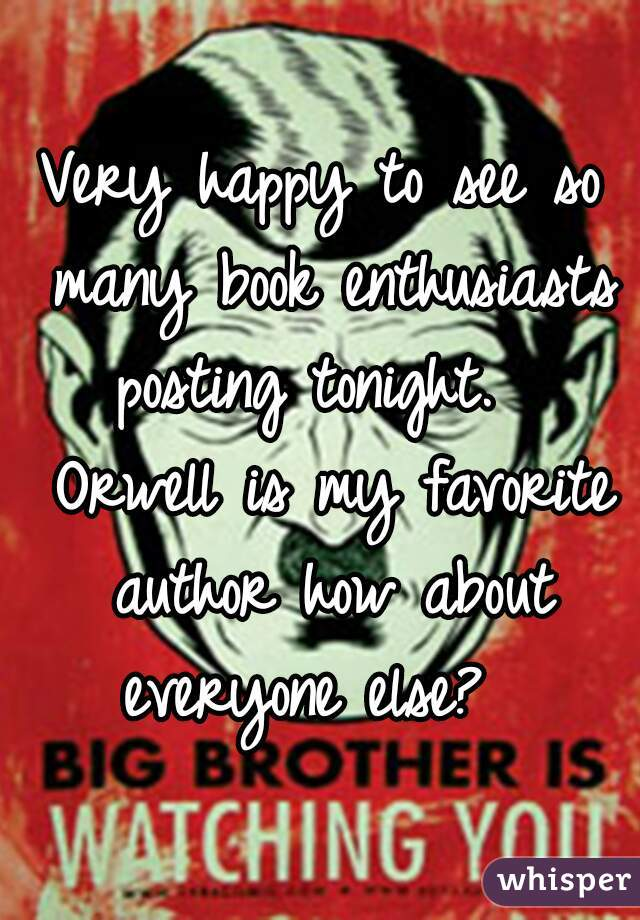 Very happy to see so many book enthusiasts posting tonight.   Orwell is my favorite author how about everyone else?