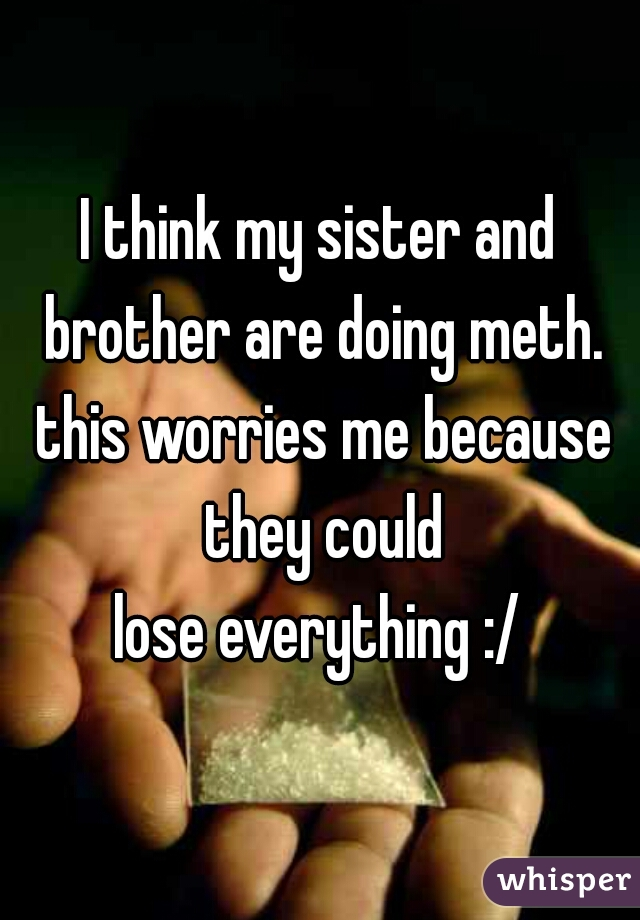 I think my sister and brother are doing meth. this worries me because they could  lose everything :/