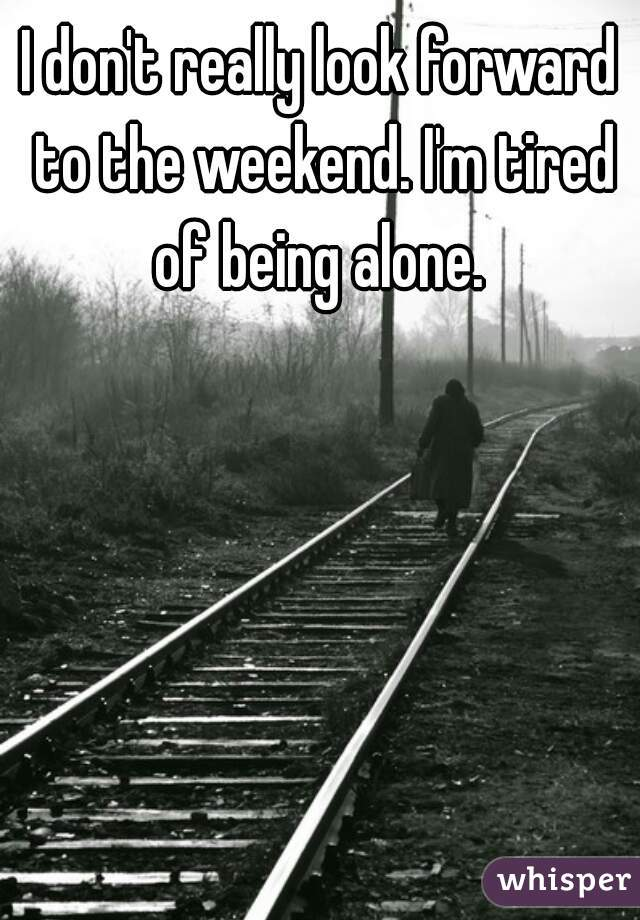 I don't really look forward to the weekend. I'm tired of being alone.