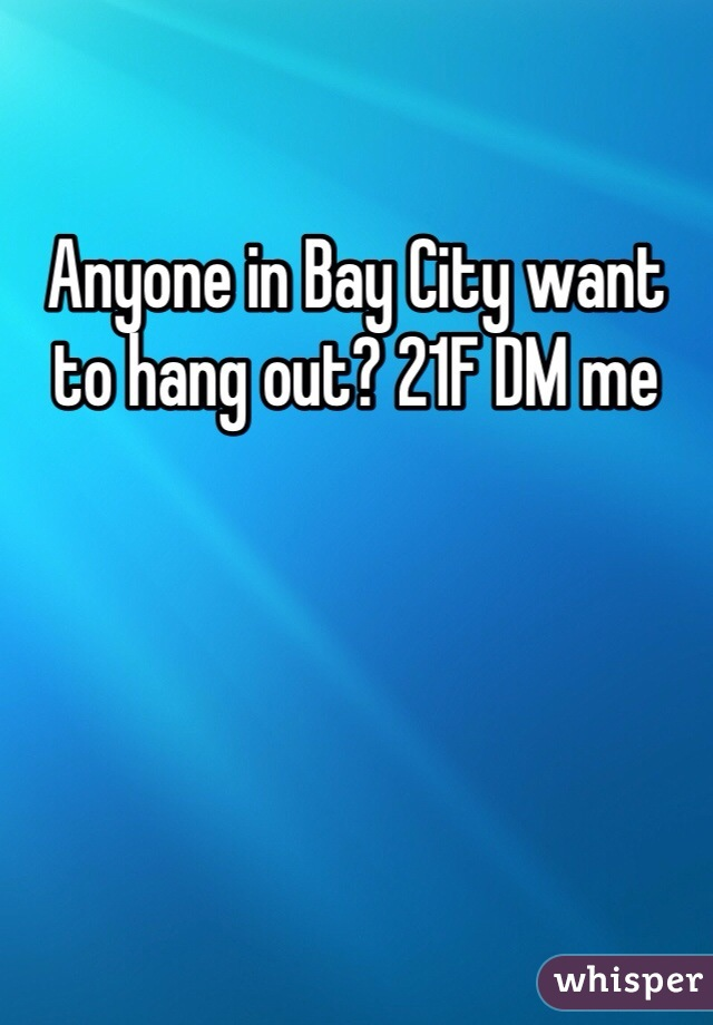 Anyone in Bay City want to hang out? 21F DM me