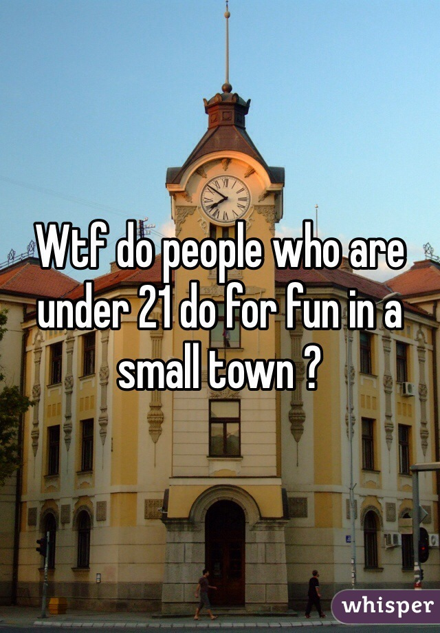 Wtf do people who are under 21 do for fun in a small town ?