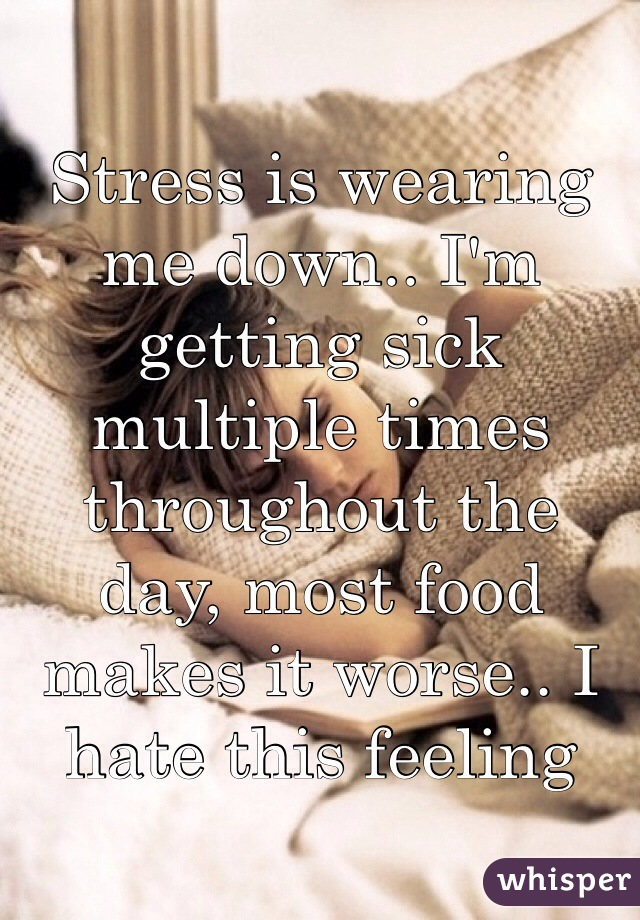 Stress is wearing me down.. I'm getting sick multiple times throughout the day, most food makes it worse.. I hate this feeling