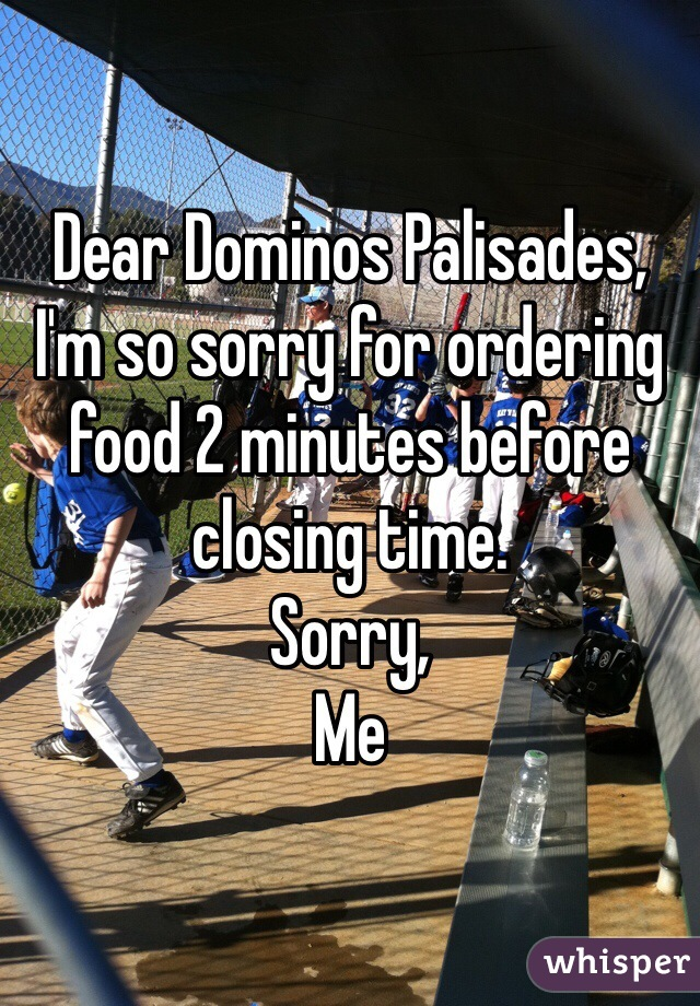 Dear Dominos Palisades, I'm so sorry for ordering food 2 minutes before closing time. Sorry, Me