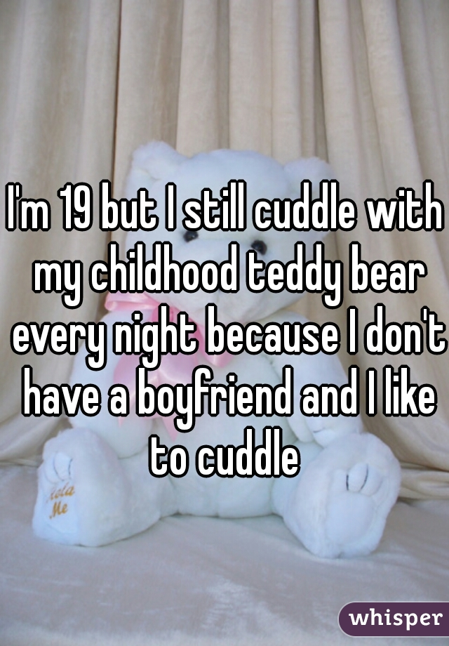I'm 19 but I still cuddle with my childhood teddy bear every night because I don't have a boyfriend and I like to cuddle
