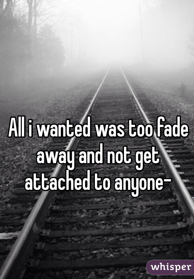 All i wanted was too fade away and not get attached to anyone-