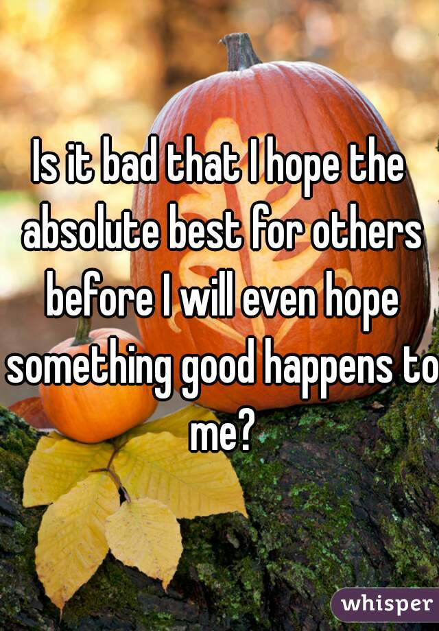 Is it bad that I hope the absolute best for others before I will even hope something good happens to me?