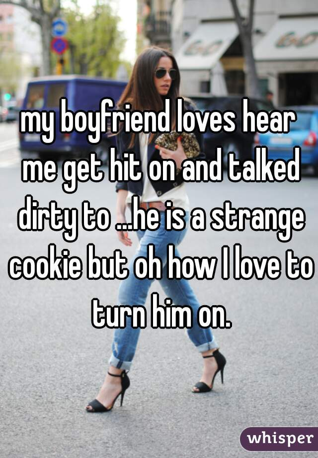 my boyfriend loves hear me get hit on and talked dirty to ...he is a strange cookie but oh how I love to turn him on.