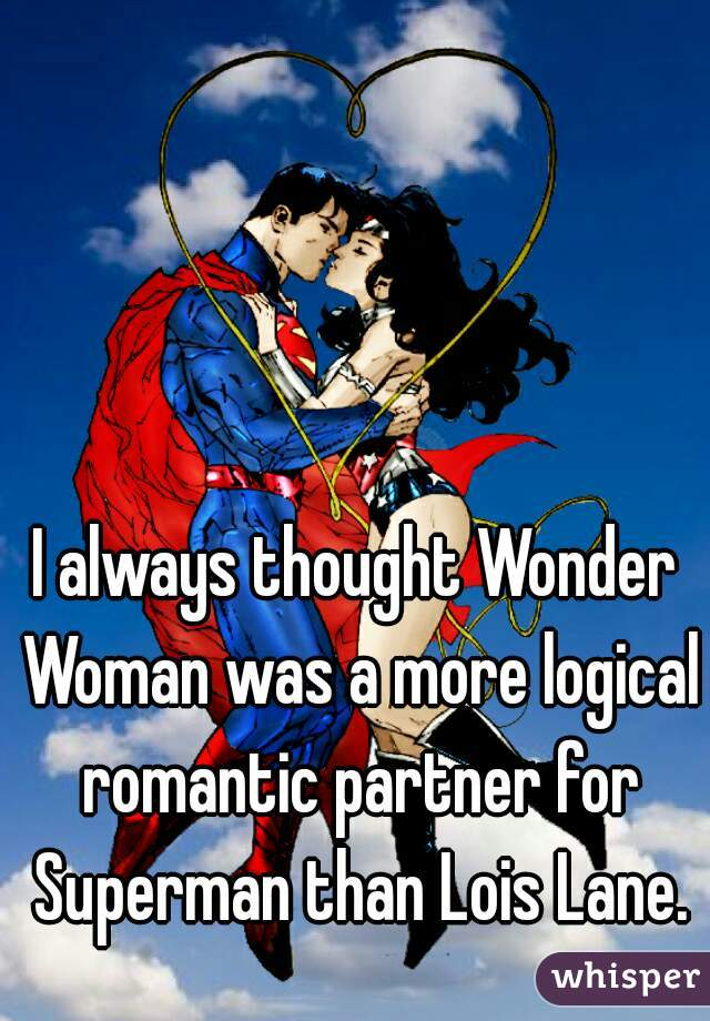 I always thought Wonder Woman was a more logical romantic partner for Superman than Lois Lane.