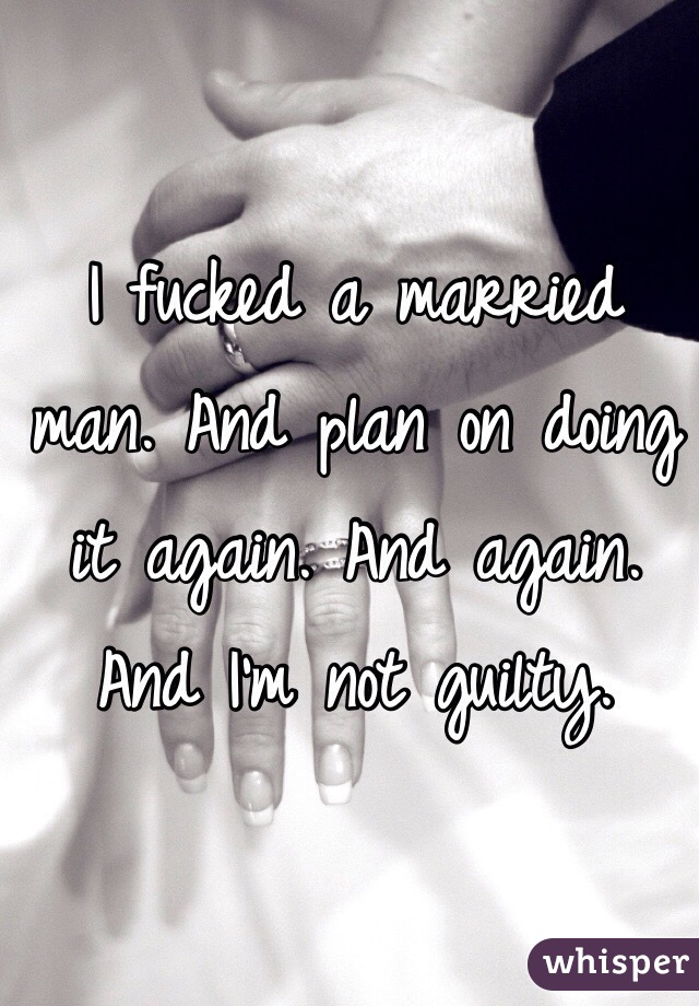 I fucked a married man. And plan on doing it again. And again. And I'm not guilty.