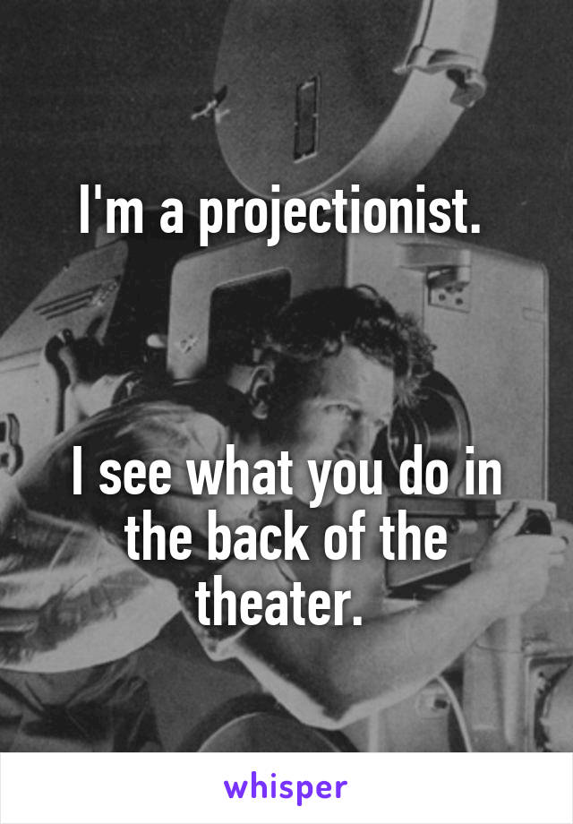 I'm a projectionist.     I see what you do in the back of the theater.