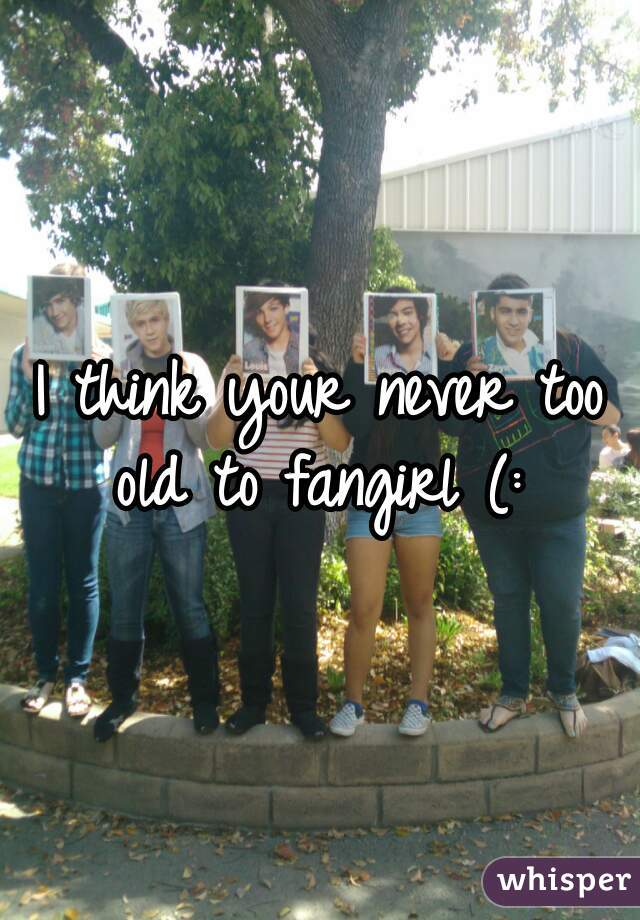 I think your never too old to fangirl (: