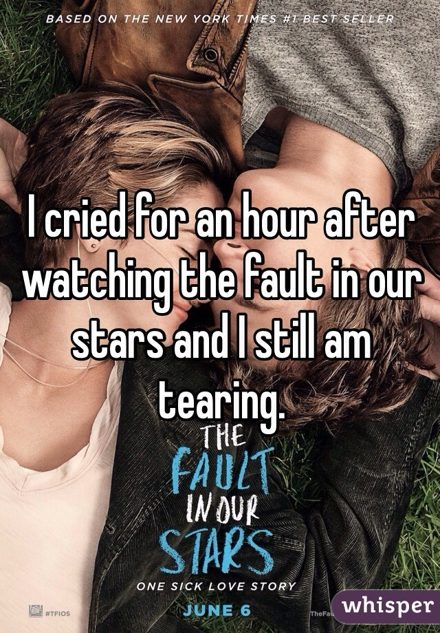 I cried for an hour after watching the fault in our stars and I still am tearing.