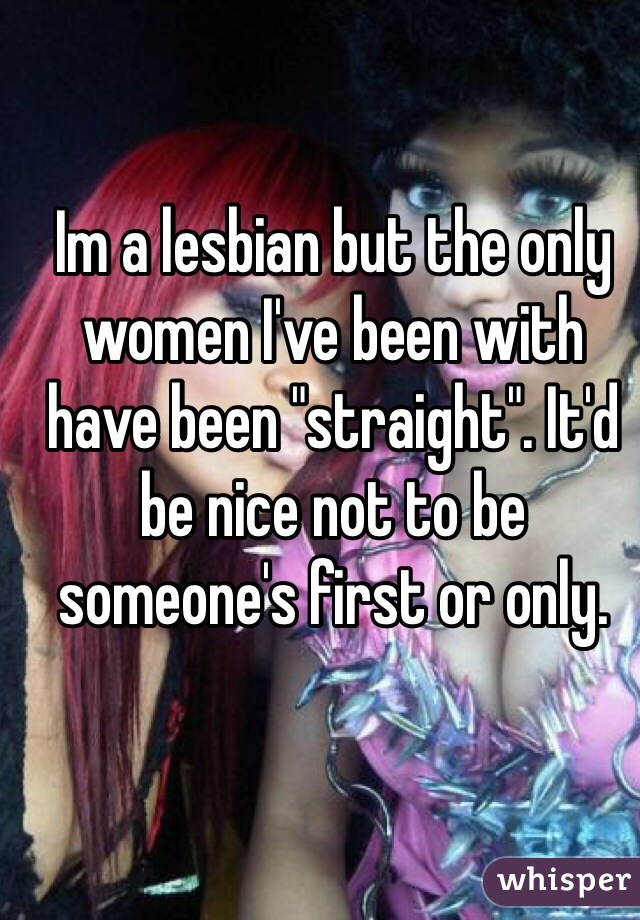 "Im a lesbian but the only women I've been with have been ""straight"". It'd be nice not to be someone's first or only."
