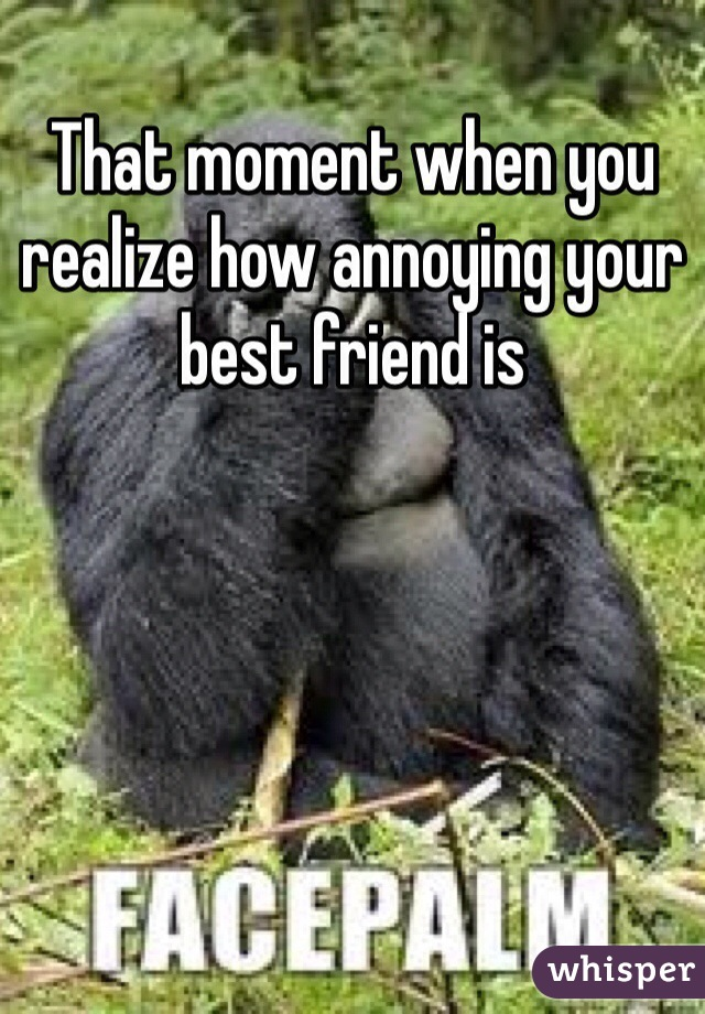 That moment when you realize how annoying your best friend is