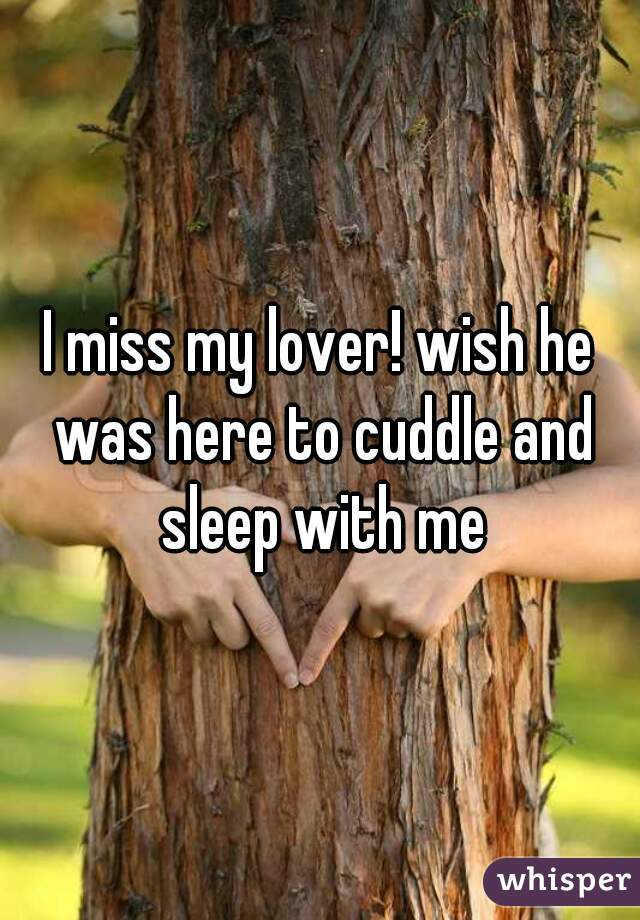 I miss my lover! wish he was here to cuddle and sleep with me
