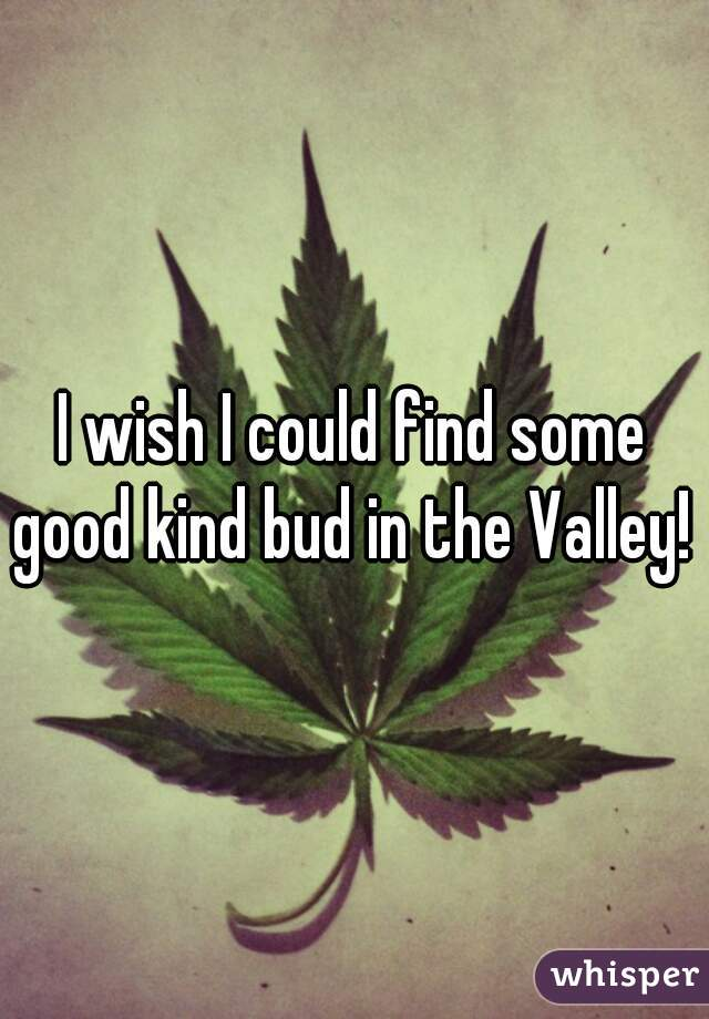 I wish I could find some good kind bud in the Valley!