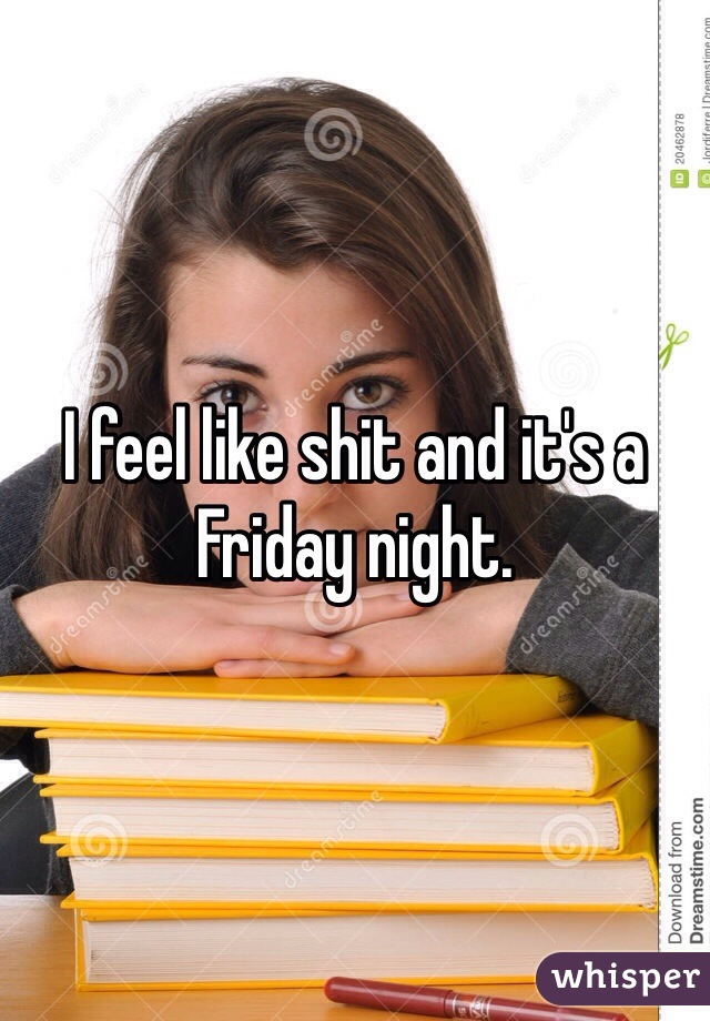 I feel like shit and it's a Friday night.