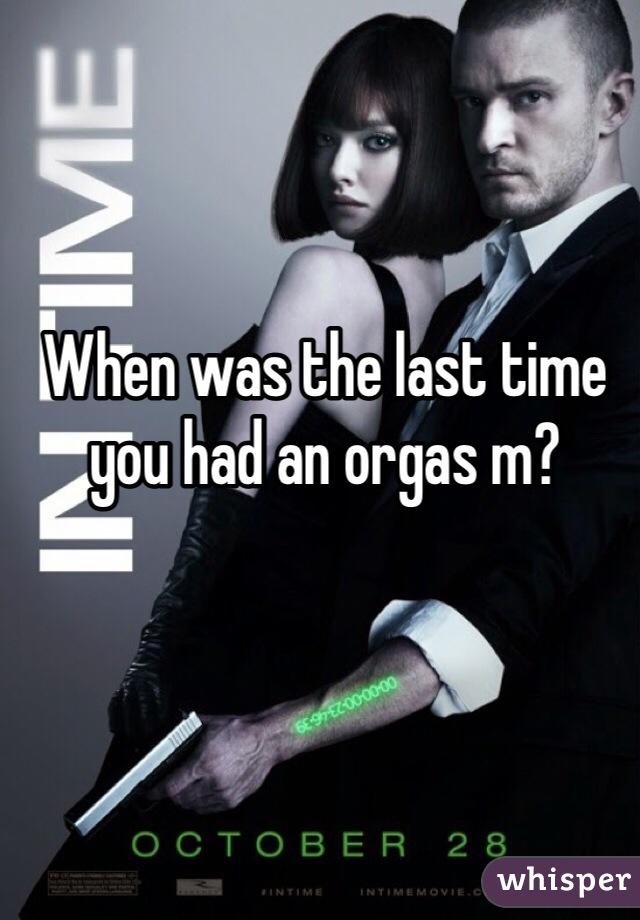 When was the last time you had an orgas m?