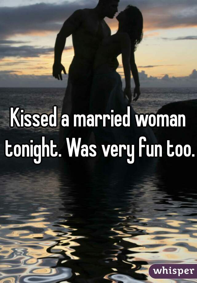 Kissed a married woman tonight. Was very fun too.