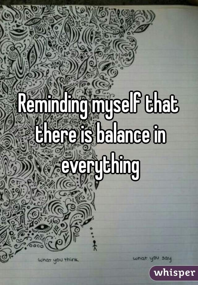 Reminding myself that there is balance in everything
