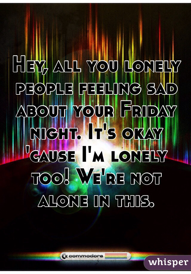 Hey, all you lonely people feeling sad about your Friday night. It's okay 'cause I'm lonely too! We're not alone in this.