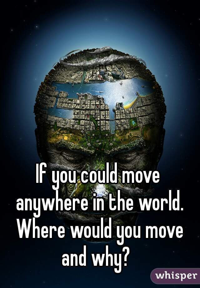 If you could move anywhere in the world. Where would you move and why?