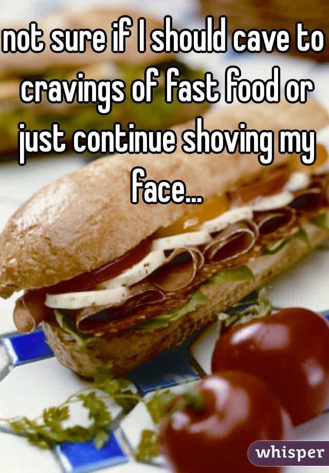 not sure if I should cave to cravings of fast food or just continue shoving my face...