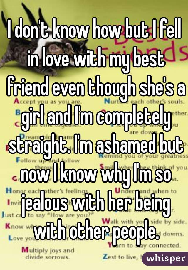 I don't know how but I fell in love with my best friend even though she's a girl and I'm completely straight. I'm ashamed but now I know why I'm so jealous with her being with other people.
