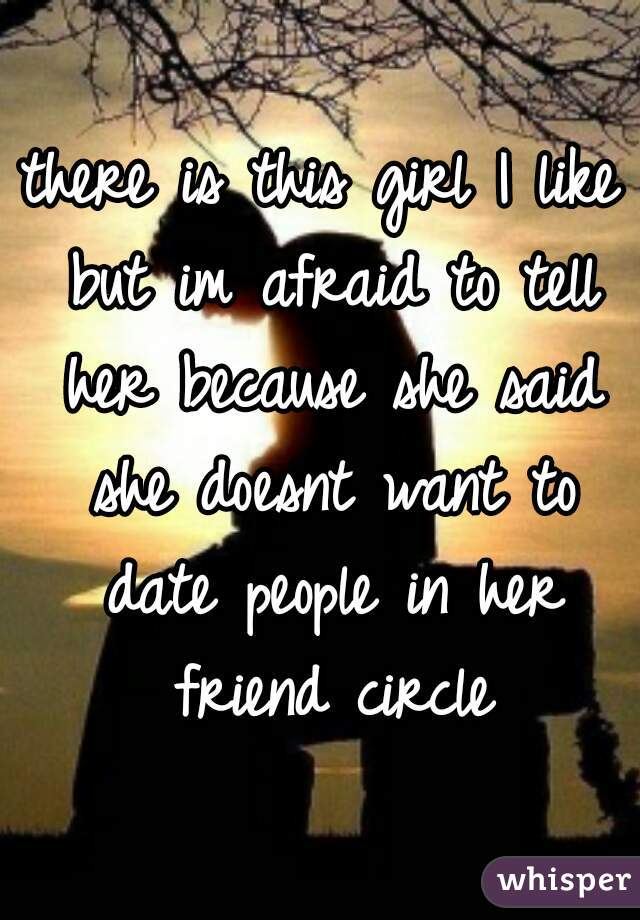 there is this girl I like but im afraid to tell her because she said she doesnt want to date people in her friend circle