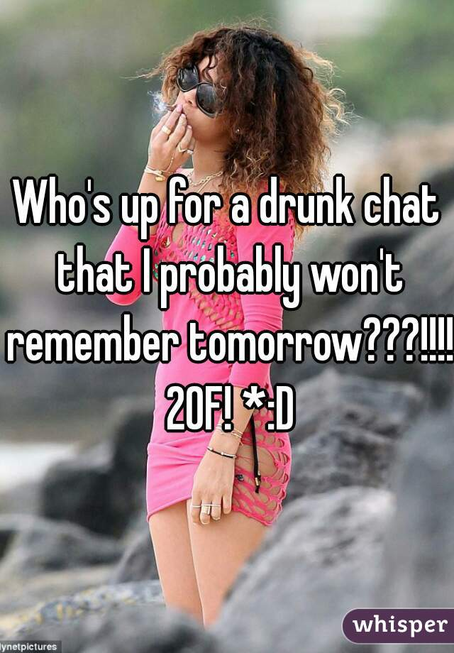 Who's up for a drunk chat that I probably won't remember tomorrow???!!!! 20F! *:D