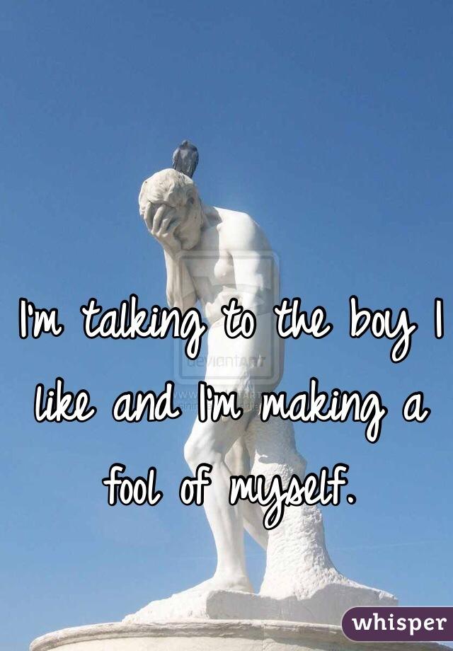 I'm talking to the boy I like and I'm making a fool of myself.