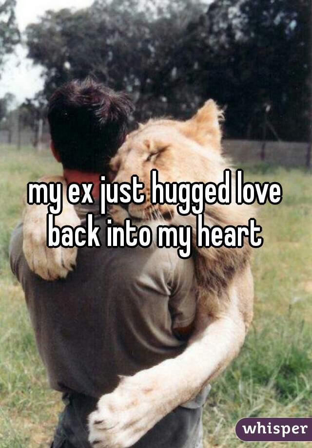 my ex just hugged love back into my heart