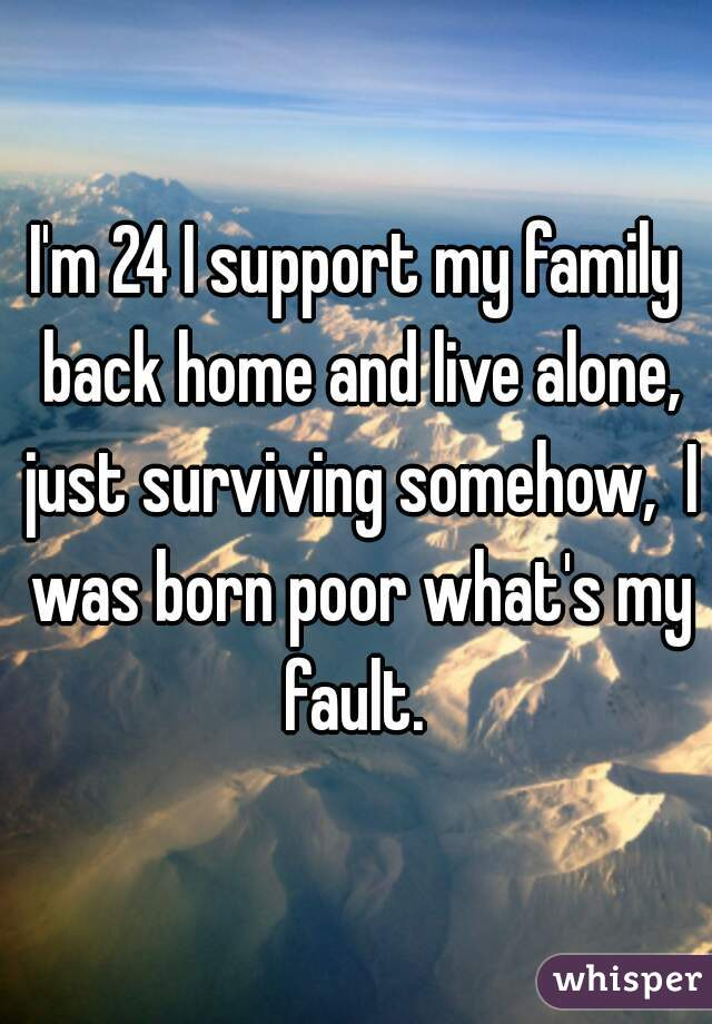 I'm 24 I support my family back home and live alone, just surviving somehow,  I was born poor what's my fault.