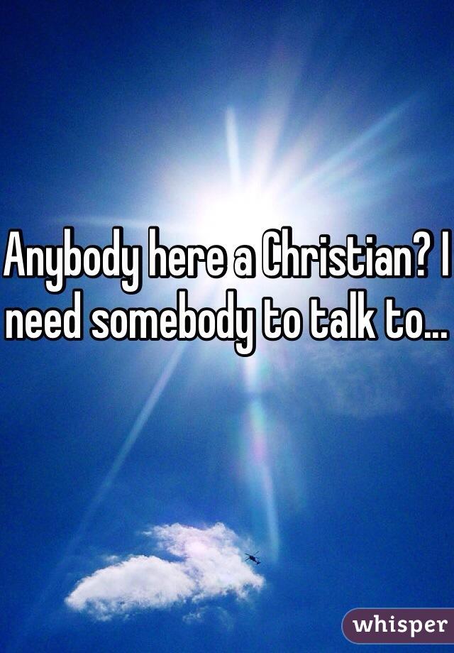 Anybody here a Christian? I need somebody to talk to...