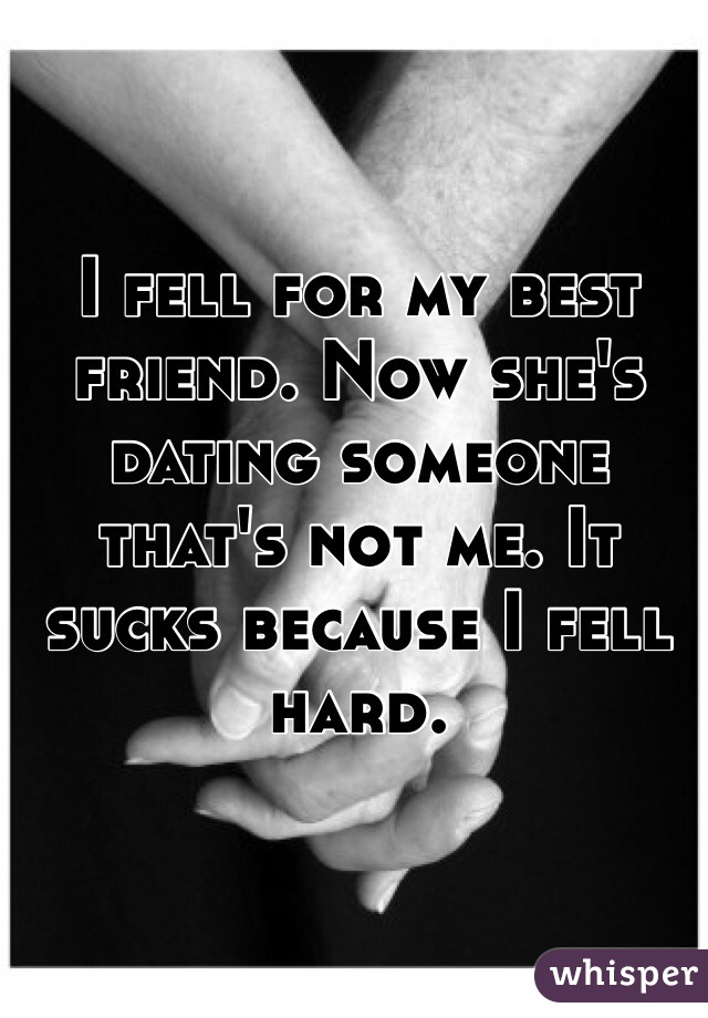 I fell for my best friend. Now she's dating someone that's not me. It sucks because I fell hard.