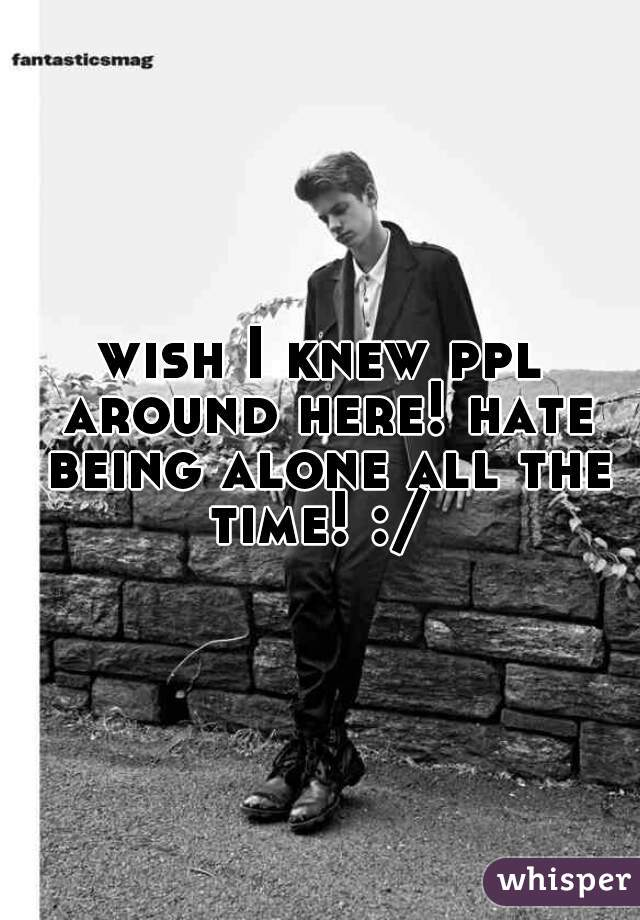 wish I knew ppl around here! hate being alone all the time! :/