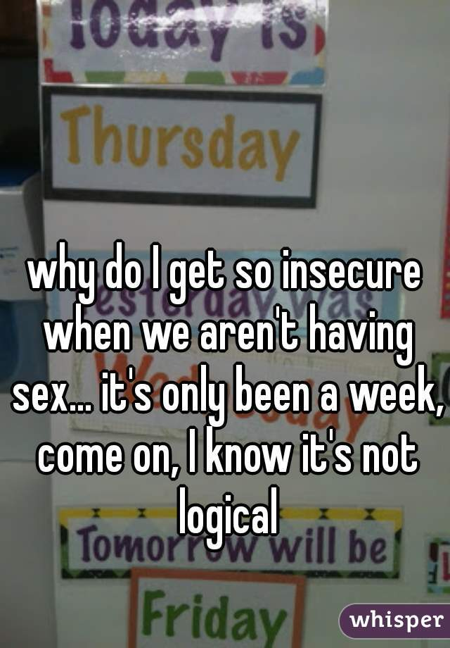 why do I get so insecure when we aren't having sex... it's only been a week, come on, I know it's not logical
