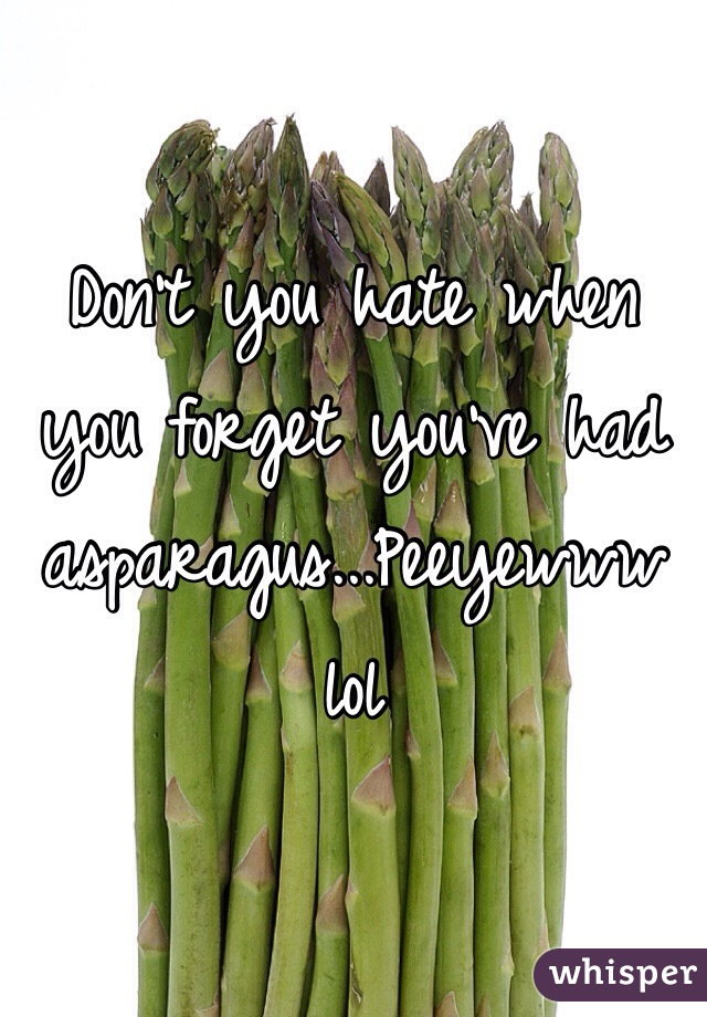 Don't you hate when you forget you've had asparagus...Peeyewww lol