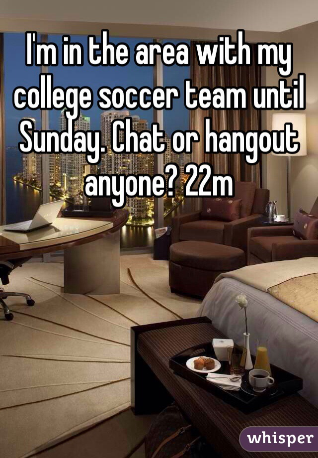 I'm in the area with my college soccer team until Sunday. Chat or hangout anyone? 22m