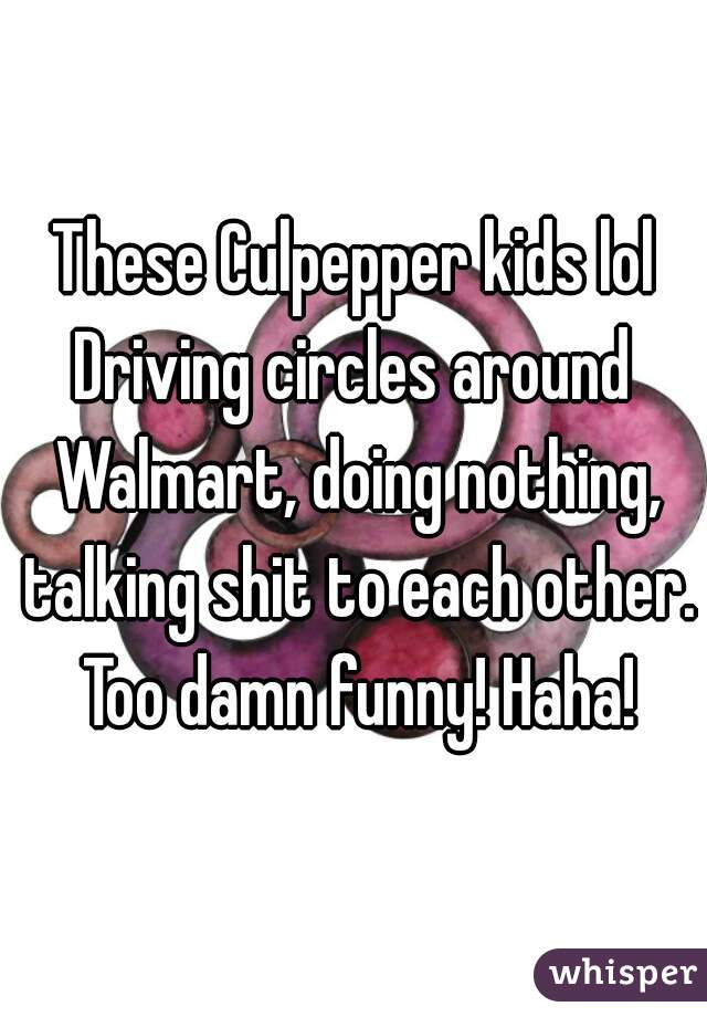 These Culpepper kids lol Driving circles around Walmart, doing nothing, talking shit to each other. Too damn funny! Haha!