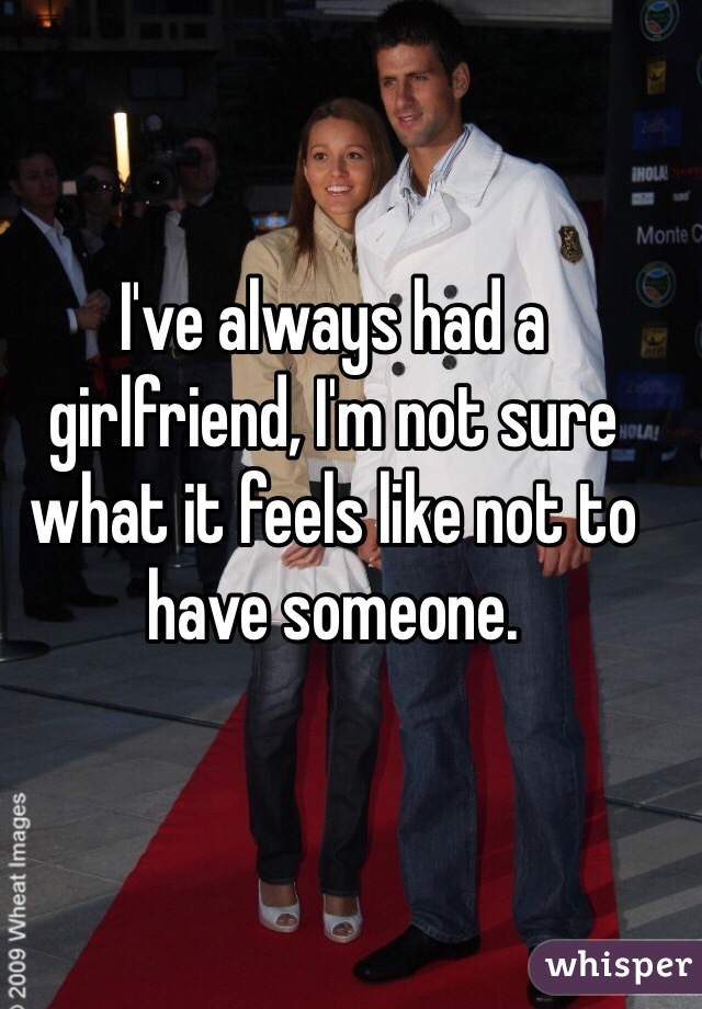 I've always had a girlfriend, I'm not sure what it feels like not to have someone.
