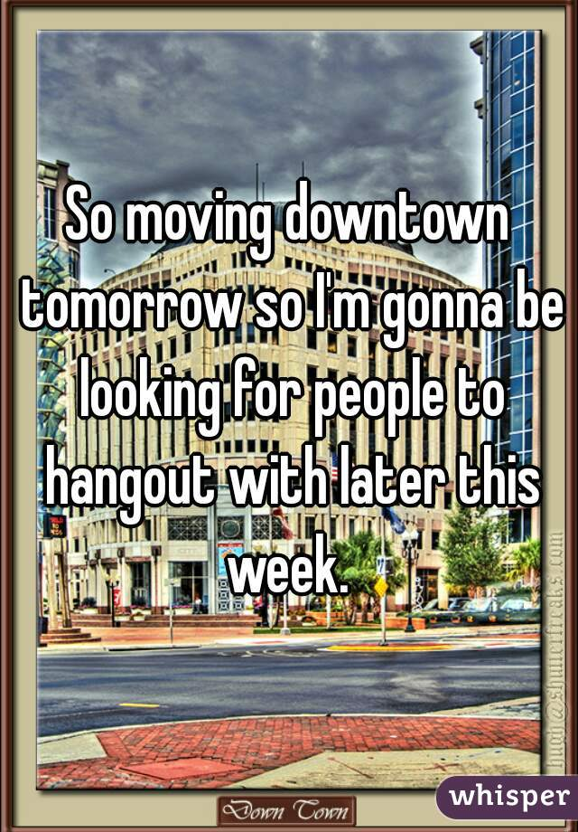 So moving downtown tomorrow so I'm gonna be looking for people to hangout with later this week.
