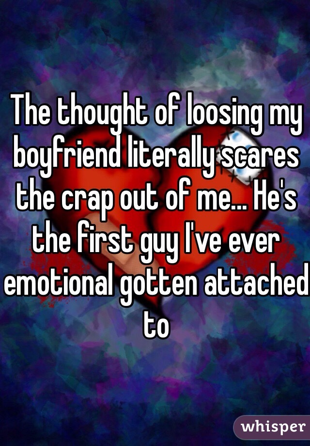 The thought of loosing my boyfriend literally scares the crap out of me... He's the first guy I've ever emotional gotten attached to