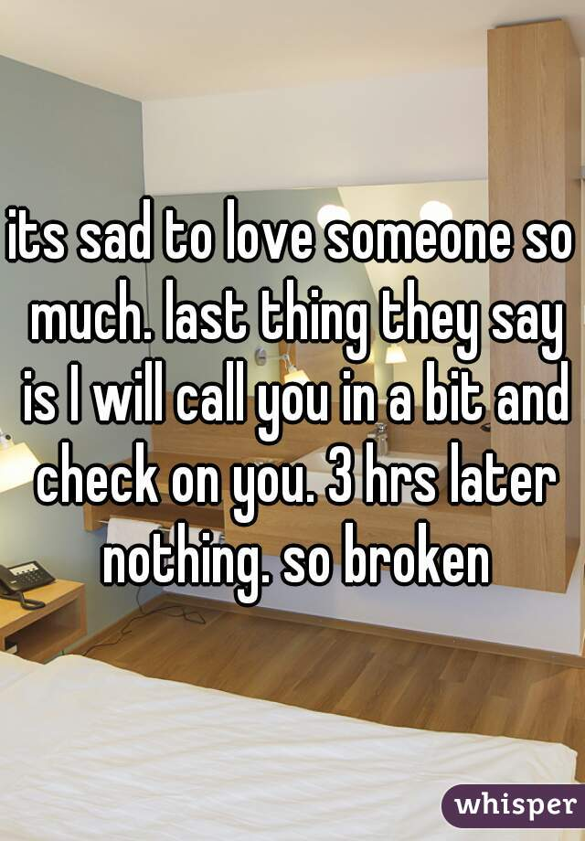 its sad to love someone so much. last thing they say is I will call you in a bit and check on you. 3 hrs later nothing. so broken