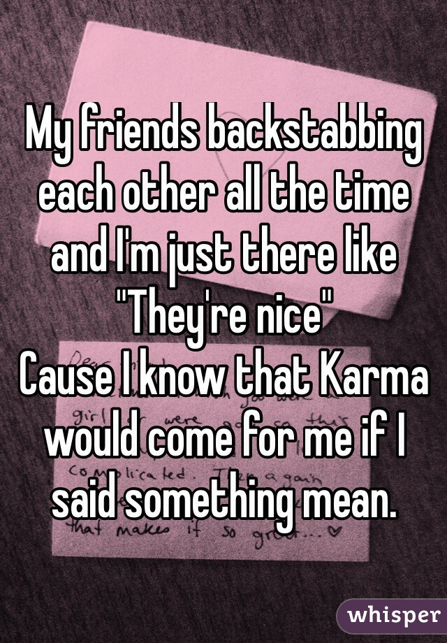 """My friends backstabbing each other all the time and I'm just there like  """"They're nice"""" Cause I know that Karma would come for me if I said something mean."""
