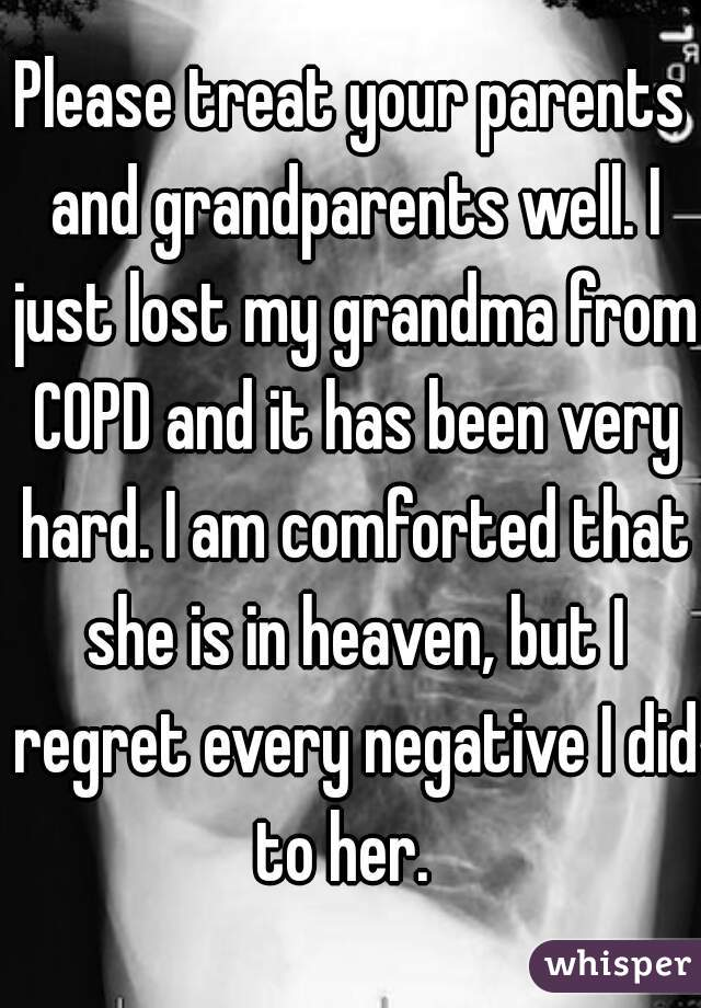 Please treat your parents and grandparents well. I just lost my grandma from COPD and it has been very hard. I am comforted that she is in heaven, but I regret every negative I did to her.