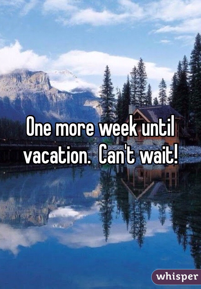 One more week until vacation.  Can't wait!