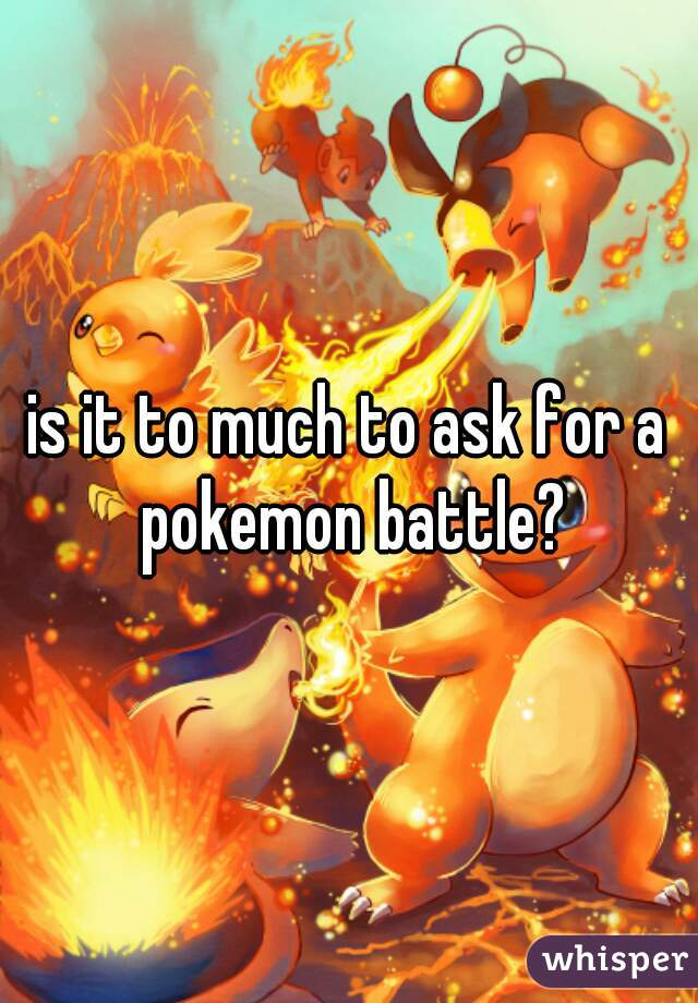 is it to much to ask for a pokemon battle?