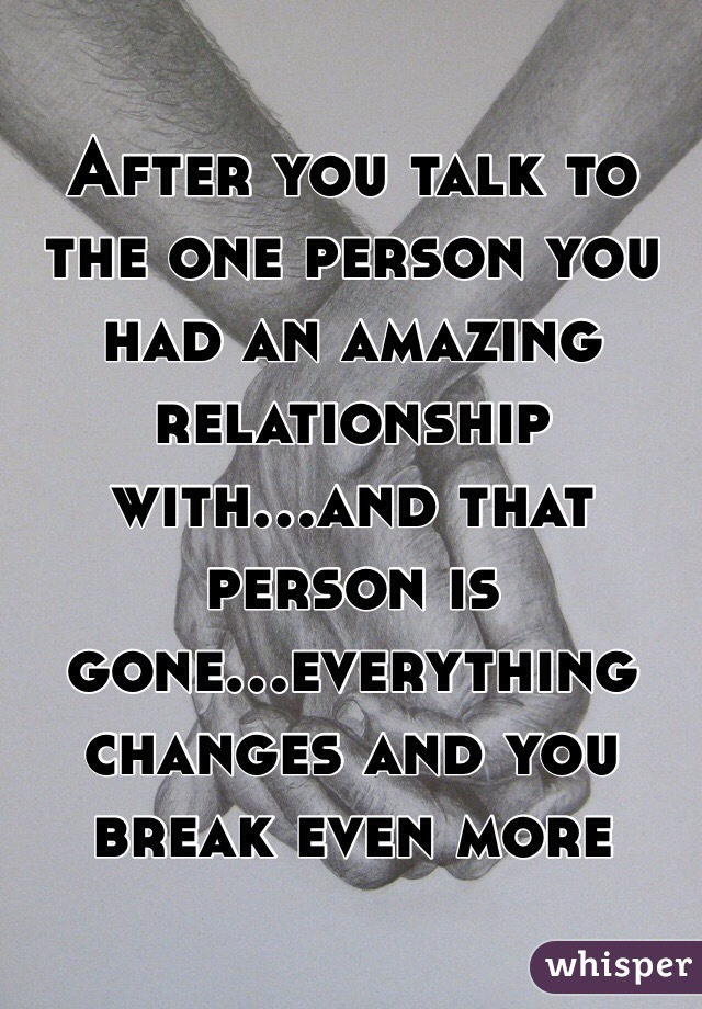 After you talk to the one person you had an amazing relationship with...and that person is gone...everything changes and you break even more